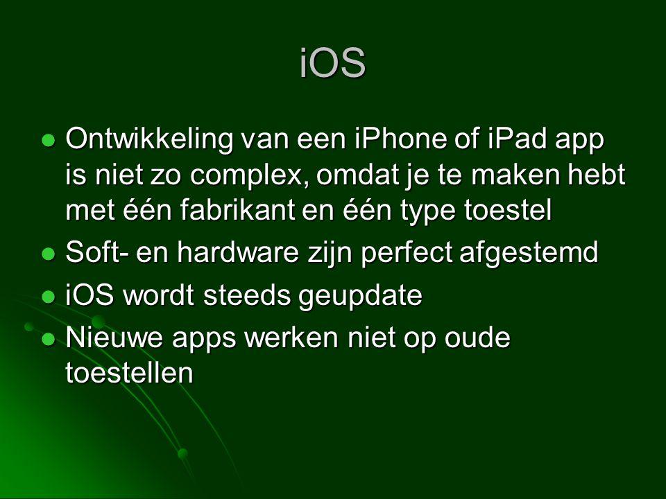 iOS  Ontwikkeling van een iPhone of iPad app is niet zo complex, omdat je te maken hebt met één fabrikant en één type toestel  Soft- en hardware zijn perfect afgestemd  iOS wordt steeds geupdate  Nieuwe apps werken niet op oude toestellen