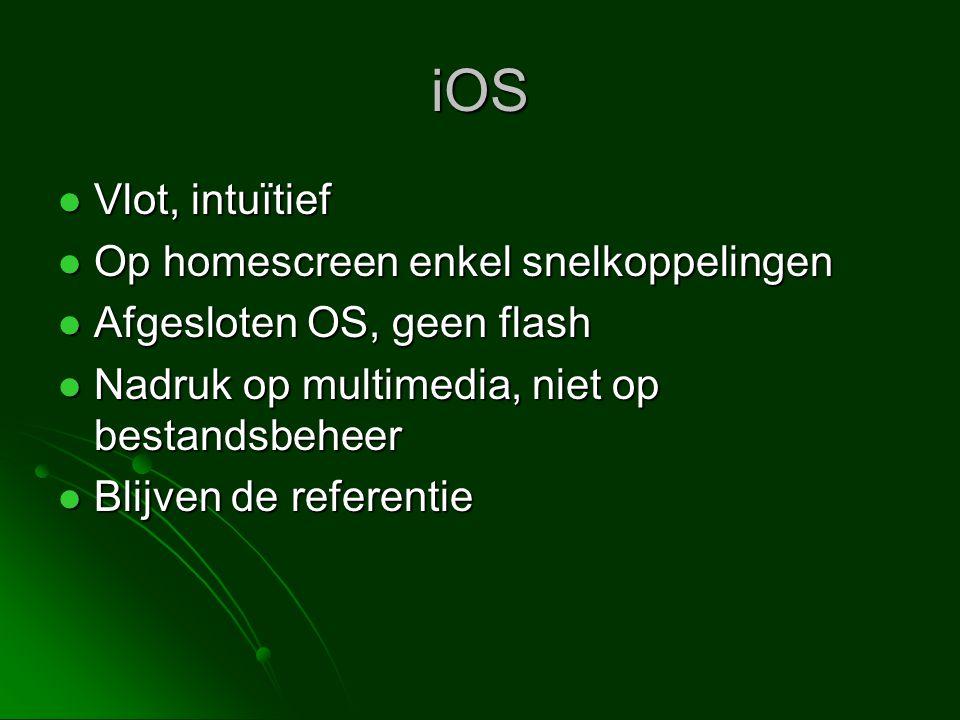 iOS  Vlot, intuïtief  Op homescreen enkel snelkoppelingen  Afgesloten OS, geen flash  Nadruk op multimedia, niet op bestandsbeheer  Blijven de referentie