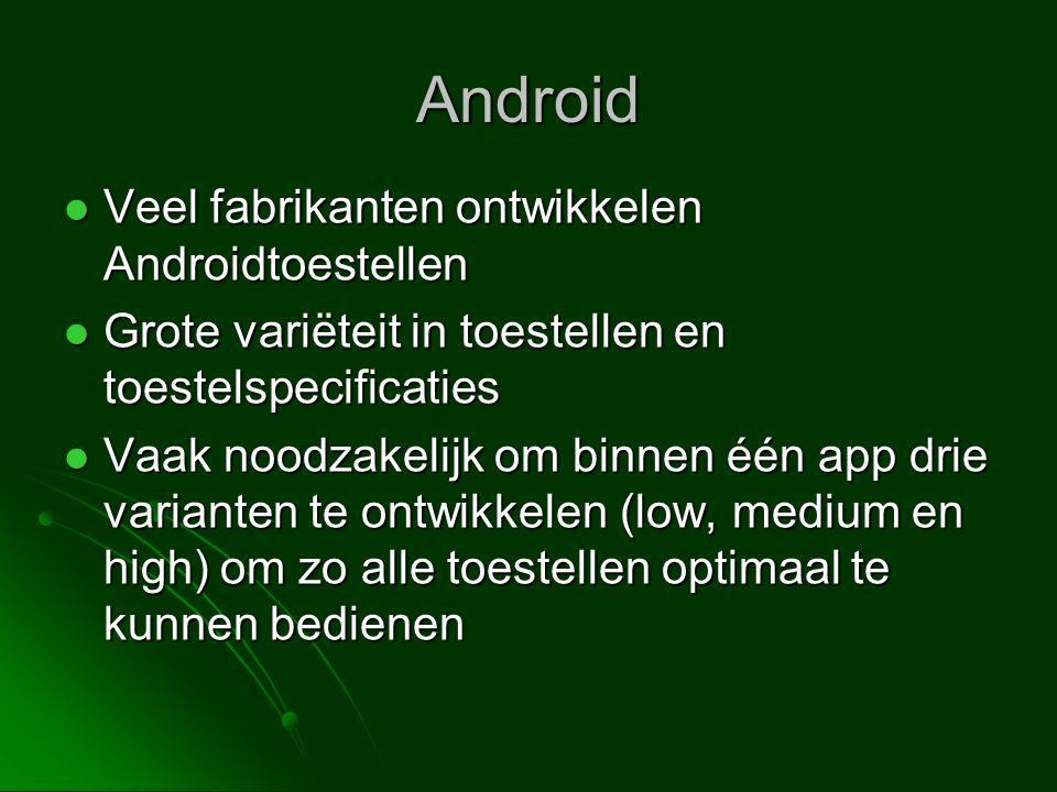 Android  Veel fabrikanten ontwikkelen Androidtoestellen  Grote variëteit in toestellen en toestelspecificaties  Vaak noodzakelijk om binnen één app drie varianten te ontwikkelen (low, medium en high) om zo alle toestellen optimaal te kunnen bedienen