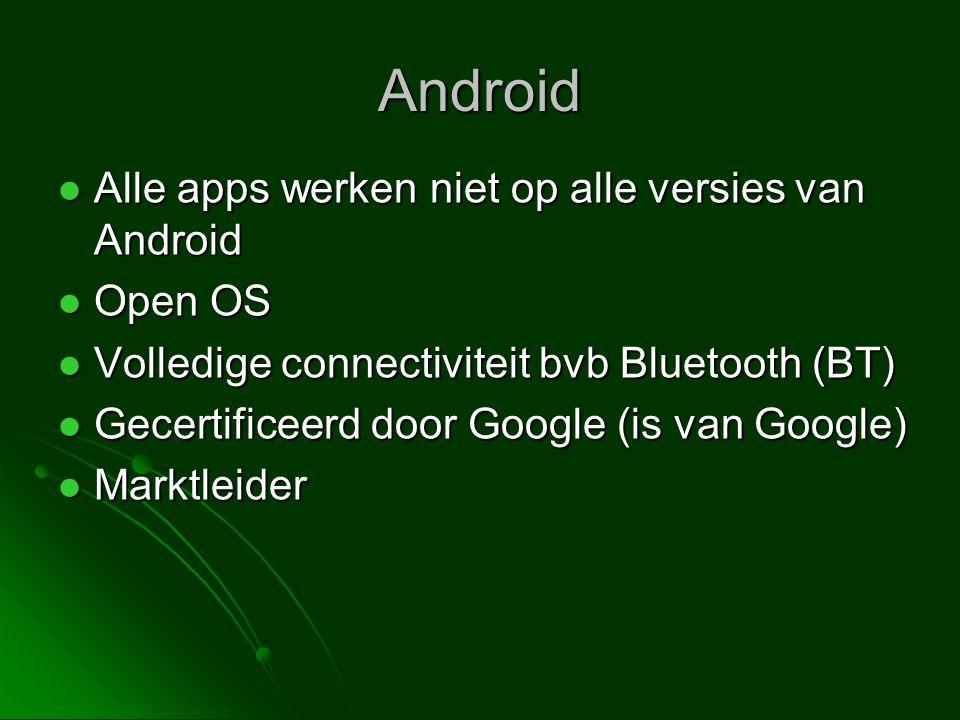 Android  Alle apps werken niet op alle versies van Android  Open OS  Volledige connectiviteit bvb Bluetooth (BT)  Gecertificeerd door Google (is van Google)  Marktleider