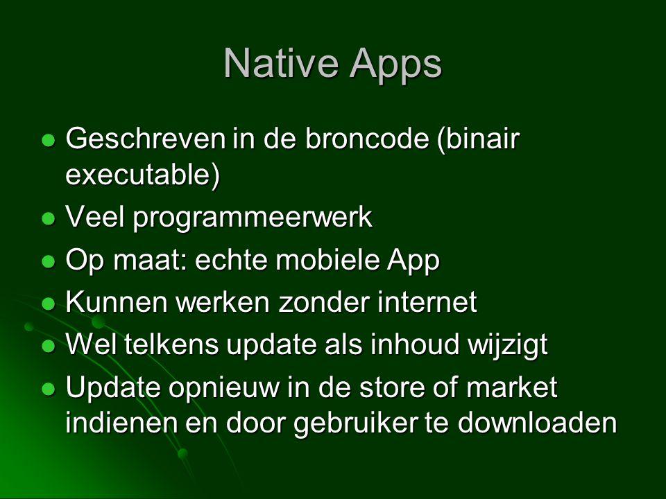 Native Apps  Geschreven in de broncode (binair executable)  Veel programmeerwerk  Op maat: echte mobiele App  Kunnen werken zonder internet  Wel telkens update als inhoud wijzigt  Update opnieuw in de store of market indienen en door gebruiker te downloaden