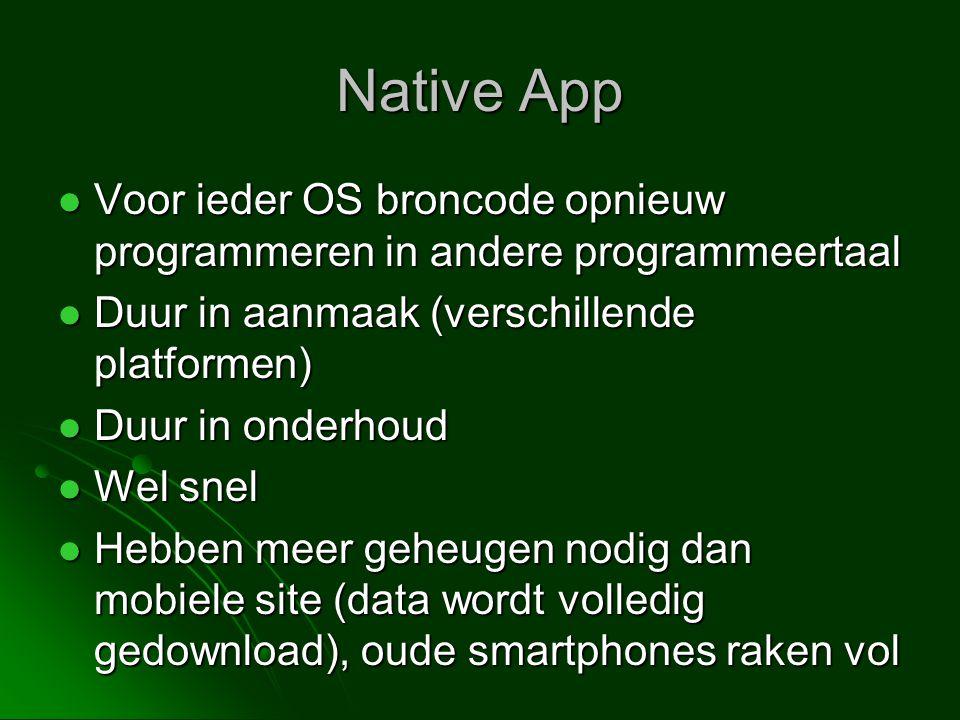 Native App  Voor ieder OS broncode opnieuw programmeren in andere programmeertaal  Duur in aanmaak (verschillende platformen)  Duur in onderhoud  Wel snel  Hebben meer geheugen nodig dan mobiele site (data wordt volledig gedownload), oude smartphones raken vol