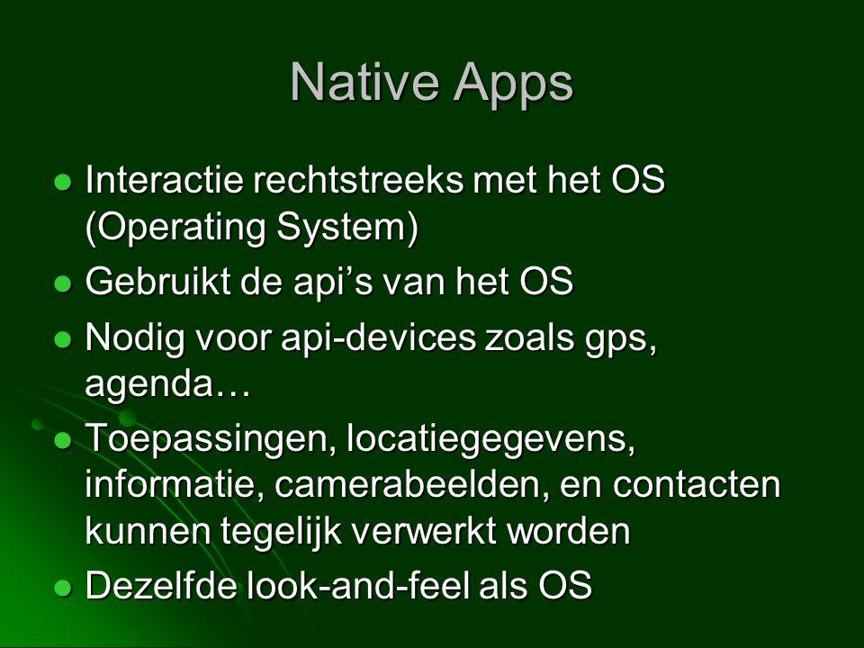 Native Apps  Interactie rechtstreeks met het OS (Operating System)  Gebruikt de api's van het OS  Nodig voor api-devices zoals gps, agenda…  Toepassingen, locatiegegevens, informatie, camerabeelden, en contacten kunnen tegelijk verwerkt worden  Dezelfde look-and-feel als OS