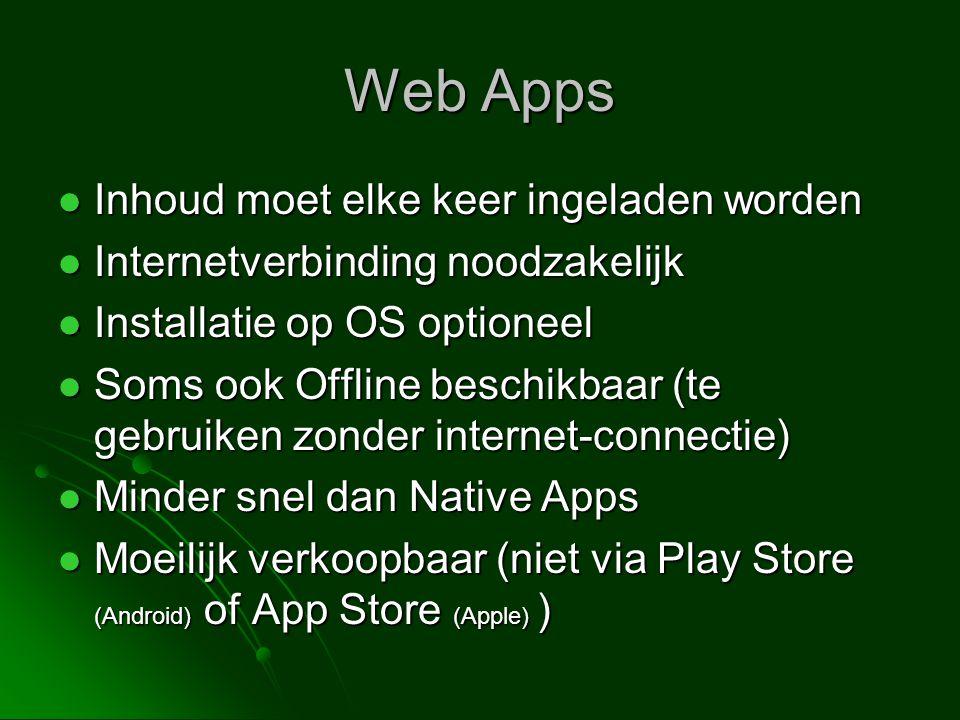 Web Apps  Inhoud moet elke keer ingeladen worden  Internetverbinding noodzakelijk  Installatie op OS optioneel  Soms ook Offline beschikbaar (te gebruiken zonder internet-connectie)  Minder snel dan Native Apps  Moeilijk verkoopbaar (niet via Play Store (Android) of App Store (Apple) )