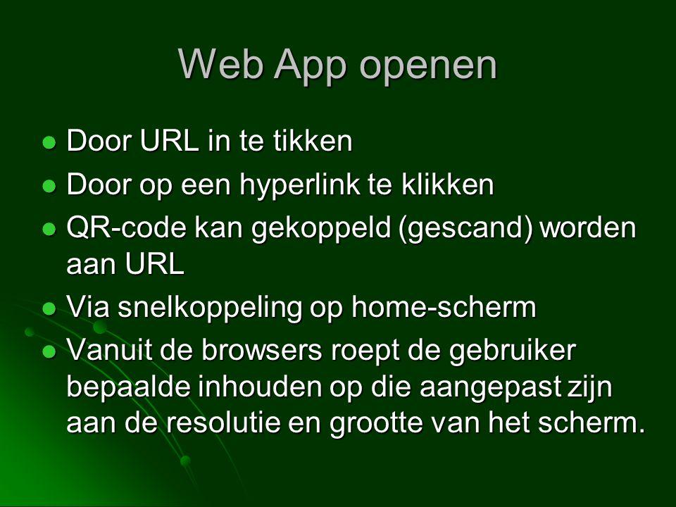 Web App openen  Door URL in te tikken  Door op een hyperlink te klikken  QR-code kan gekoppeld (gescand) worden aan URL  Via snelkoppeling op home-scherm  Vanuit de browsers roept de gebruiker bepaalde inhouden op die aangepast zijn aan de resolutie en grootte van het scherm.
