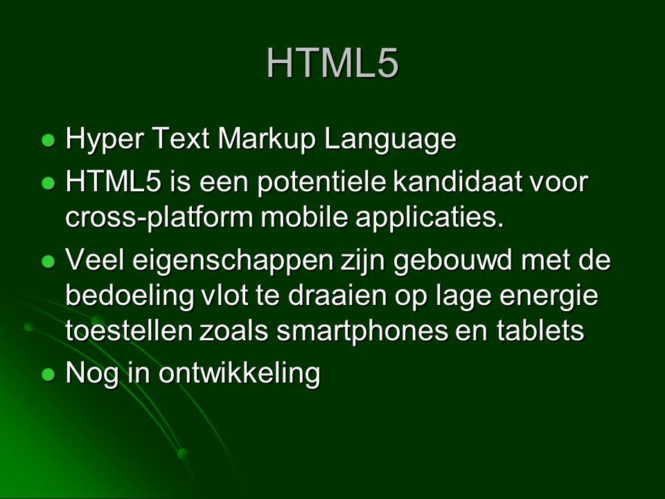 HTML5  Hyper Text Markup Language  HTML5 is een potentiele kandidaat voor cross-platform mobile applicaties.  Veel eigenschappen zijn gebouwd met d