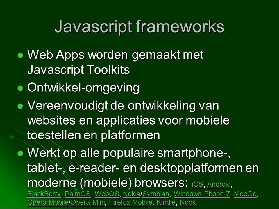  Web Apps worden gemaakt met Javascript Toolkits  Ontwikkel-omgeving  Vereenvoudigt de ontwikkeling van websites en applicaties voor mobiele toestellen en platformen  Werkt op alle populaire smartphone-, tablet-, e-reader- en desktopplatformen en moderne (mobiele) browsers: iOS, Android, BlackBerry, PalmOS, WebOS, Nokia/Symbian, Windows Phone 7, MeeGo, Opera Mobile/Opera Mini, Firefox Mobile, Kindle, Nook iOSAndroid BlackBerryPalmOSWebOSNokiaSymbianWindows Phone 7MeeGo Opera MobileOpera MiniFirefox MobileKindleNook iOSAndroid BlackBerryPalmOSWebOSNokiaSymbianWindows Phone 7MeeGo Opera MobileOpera MiniFirefox MobileKindleNook