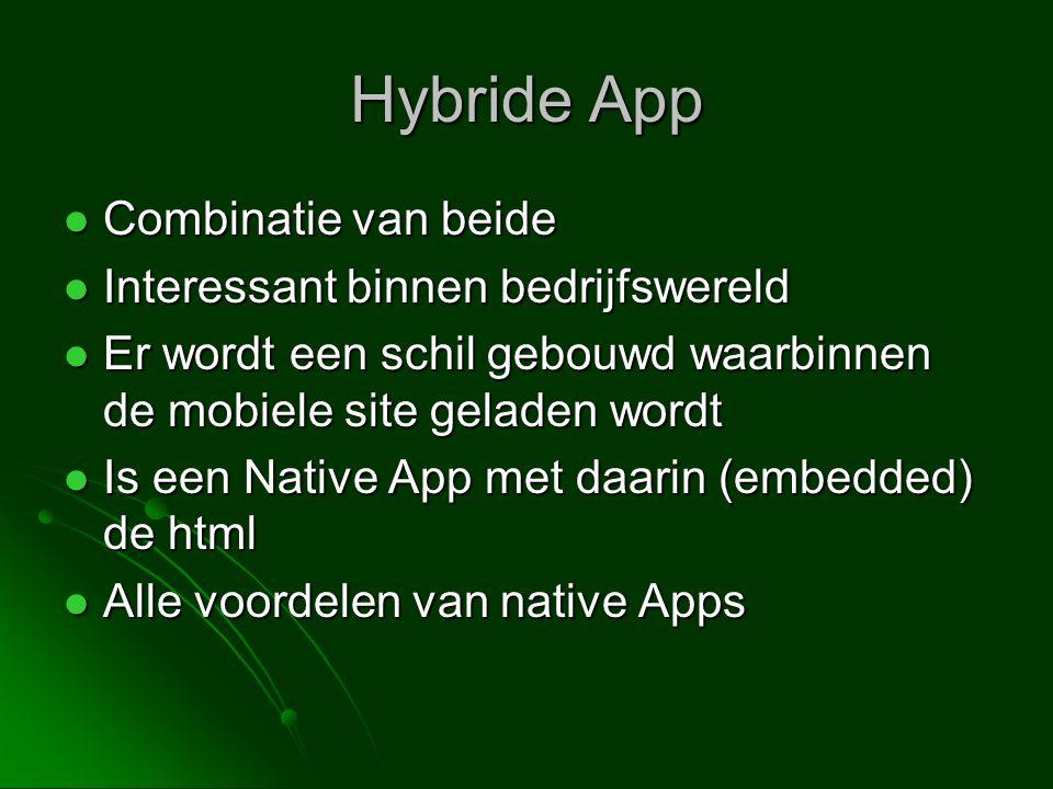  Combinatie van beide  Interessant binnen bedrijfswereld  Er wordt een schil gebouwd waarbinnen de mobiele site geladen wordt  Is een Native App met daarin (embedded) de html  Alle voordelen van native Apps