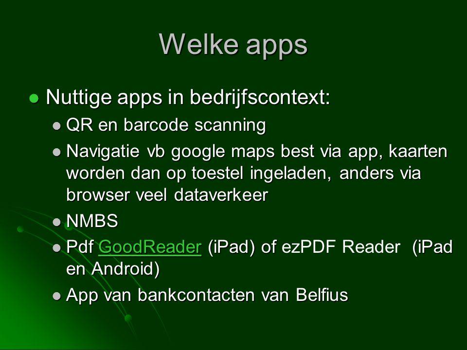 Welke apps  Nuttige apps in bedrijfscontext:  QR en barcode scanning  Navigatie vb google maps best via app, kaarten worden dan op toestel ingeladen, anders via browser veel dataverkeer  NMBS  Pdf GoodReader (iPad) of (iPad en Android)  Pdf GoodReader (iPad) of ezPDF Reader (iPad en Android)GoodReader  App van bankcontacten van Belfius