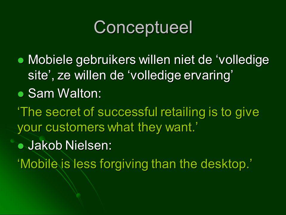 Conceptueel  Mobiele gebruikers willen niet de 'volledige site', ze willen de 'volledige ervaring'  Sam Walton: 'The secret of successful retailing is to give your customers what they want.'  Jakob Nielsen: 'Mobile is less forgiving than the desktop.'