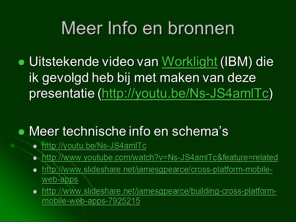Meer Info en bronnen  Uitstekende video van Worklight (IBM) die ik gevolgd heb bij met maken van deze presentatie (http://youtu.be/Ns-JS4amlTc) Worklighthttp://youtu.be/Ns-JS4amlTcWorklighthttp://youtu.be/Ns-JS4amlTc  Meer technische info en schema's  http://youtu.be/Ns-JS4amlTc http://youtu.be/Ns-JS4amlTc  http://www.youtube.com/watch?v=Ns-JS4amlTc&feature=related http://www.youtube.com/watch?v=Ns-JS4amlTc&feature=related  http://www.slideshare.net/jamesgpearce/cross-platform-mobile- web-apps http://www.slideshare.net/jamesgpearce/cross-platform-mobile- web-apps http://www.slideshare.net/jamesgpearce/cross-platform-mobile- web-apps  http://www.slideshare.net/jamesgpearce/building-cross-platform- mobile-web-apps-7925215 http://www.slideshare.net/jamesgpearce/building-cross-platform- mobile-web-apps-7925215 http://www.slideshare.net/jamesgpearce/building-cross-platform- mobile-web-apps-7925215