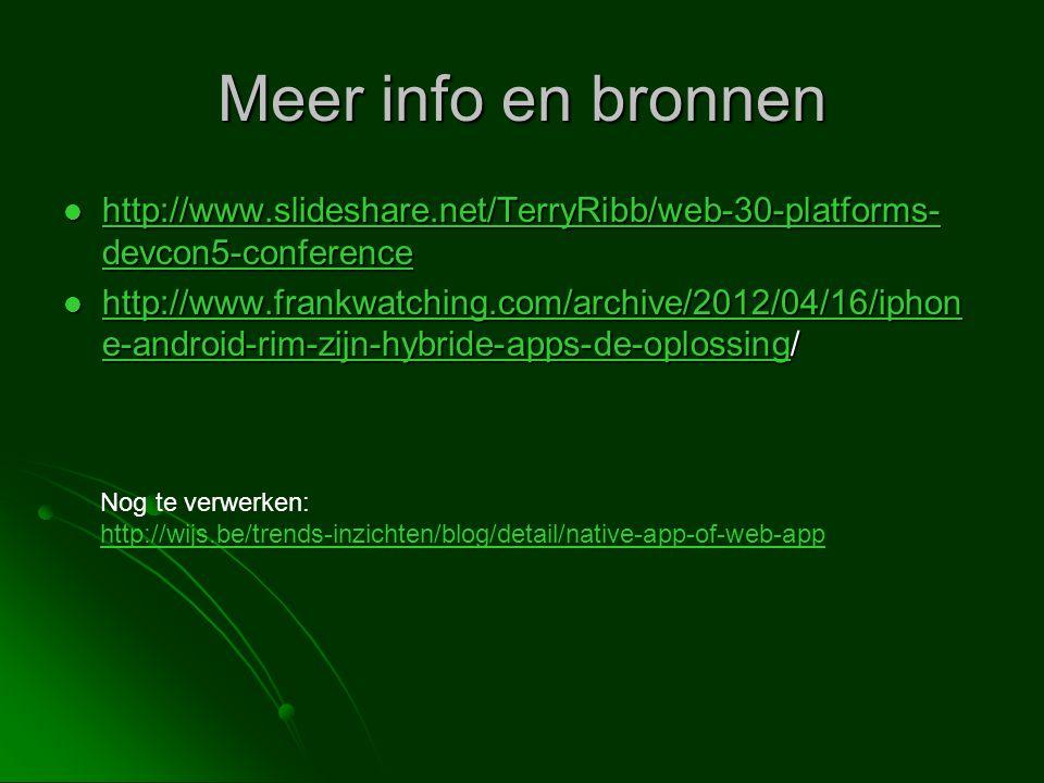 Meer info en bronnen  http://www.slideshare.net/TerryRibb/web-30-platforms- devcon5-conference http://www.slideshare.net/TerryRibb/web-30-platforms- devcon5-conference http://www.slideshare.net/TerryRibb/web-30-platforms- devcon5-conference  http://www.frankwatching.com/archive/2012/04/16/iphon e-android-rim-zijn-hybride-apps-de-oplossing/ http://www.frankwatching.com/archive/2012/04/16/iphon e-android-rim-zijn-hybride-apps-de-oplossing http://www.frankwatching.com/archive/2012/04/16/iphon e-android-rim-zijn-hybride-apps-de-oplossing Nog te verwerken: http://wijs.be/trends-inzichten/blog/detail/native-app-of-web-app