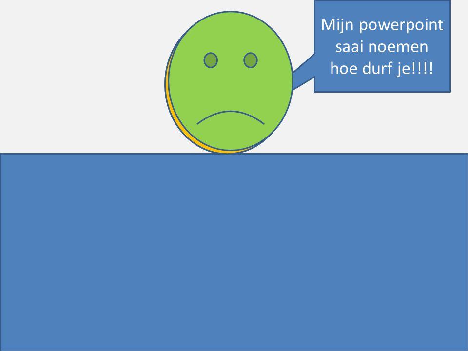 Mijn powerpoint saai noemen hoe durf je!!!!