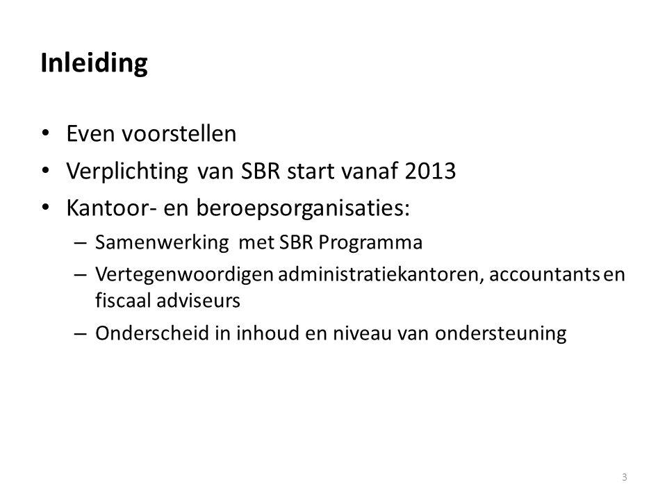 Inleiding • Even voorstellen • Verplichting van SBR start vanaf 2013 • Kantoor- en beroepsorganisaties: – Samenwerking met SBR Programma – Vertegenwoordigen administratiekantoren, accountants en fiscaal adviseurs – Onderscheid in inhoud en niveau van ondersteuning 3