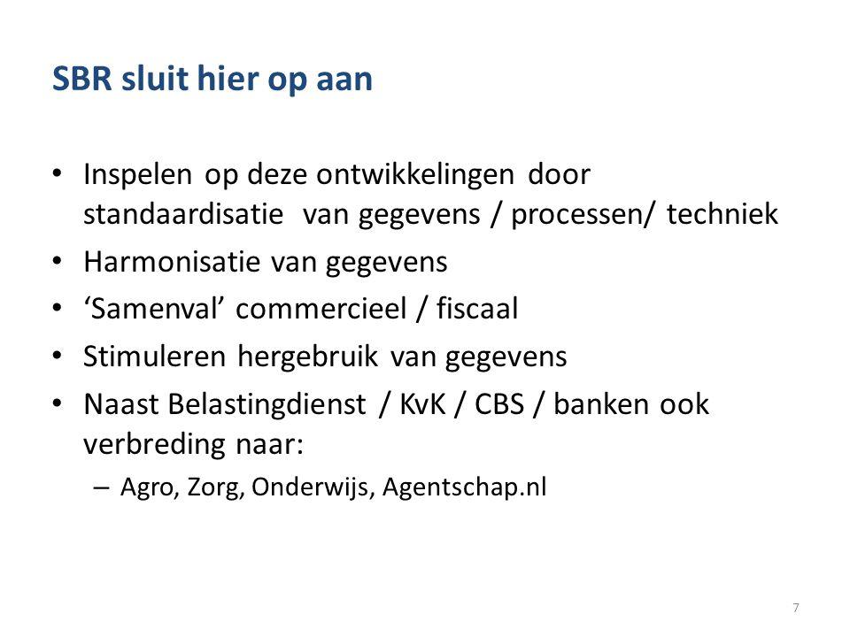 SBR sluit hier op aan • Inspelen op deze ontwikkelingen door standaardisatie van gegevens / processen/ techniek • Harmonisatie van gegevens • 'Samenval' commercieel / fiscaal • Stimuleren hergebruik van gegevens • Naast Belastingdienst / KvK / CBS / banken ook verbreding naar: – Agro, Zorg, Onderwijs, Agentschap.nl 7
