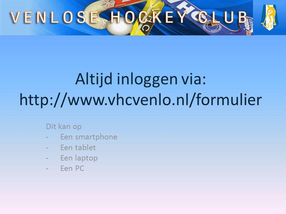 Altijd inloggen via: http://www.vhcvenlo.nl/formulier Dit kan op -Een smartphone -Een tablet -Een laptop -Een PC