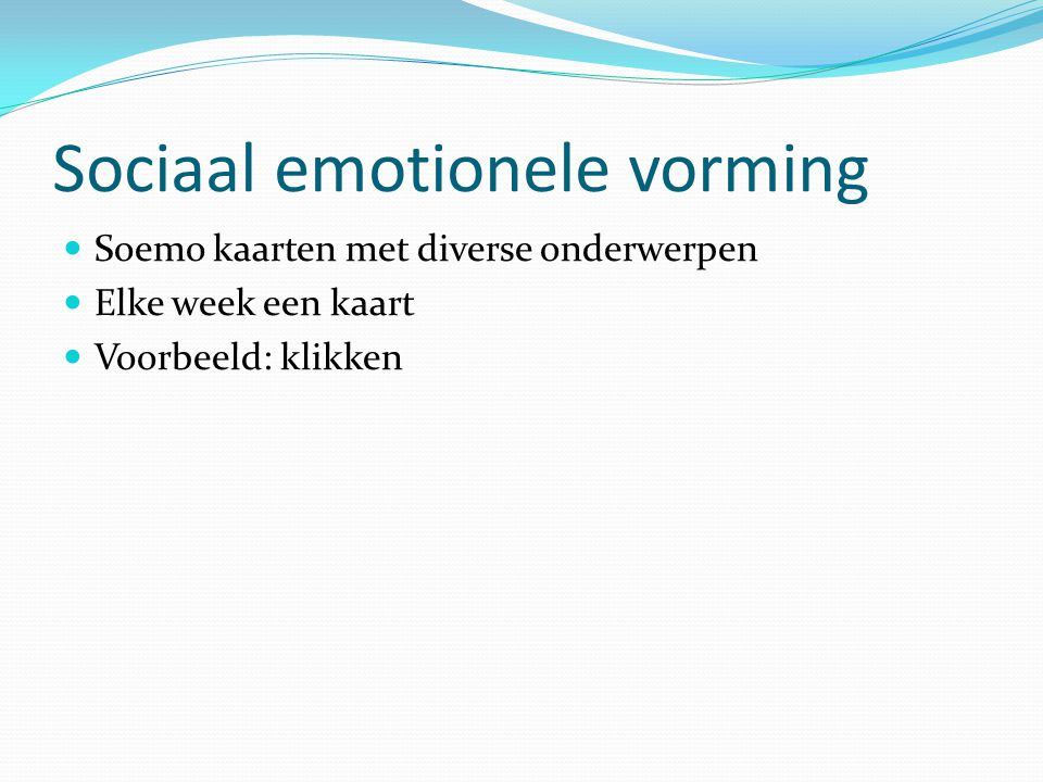 Sociaal emotionele vorming  Soemo kaarten met diverse onderwerpen  Elke week een kaart  Voorbeeld: klikken