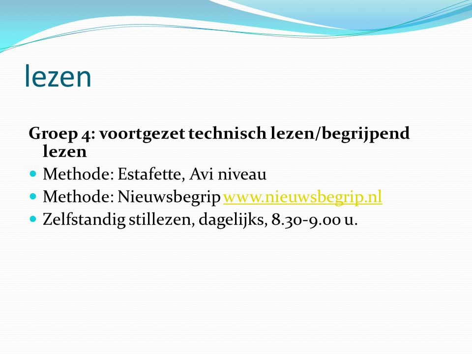 lezen Groep 4: voortgezet technisch lezen/begrijpend lezen  Methode: Estafette, Avi niveau  Methode: Nieuwsbegrip www.nieuwsbegrip.nlwww.nieuwsbegrip.nl  Zelfstandig stillezen, dagelijks, 8.30-9.00 u.