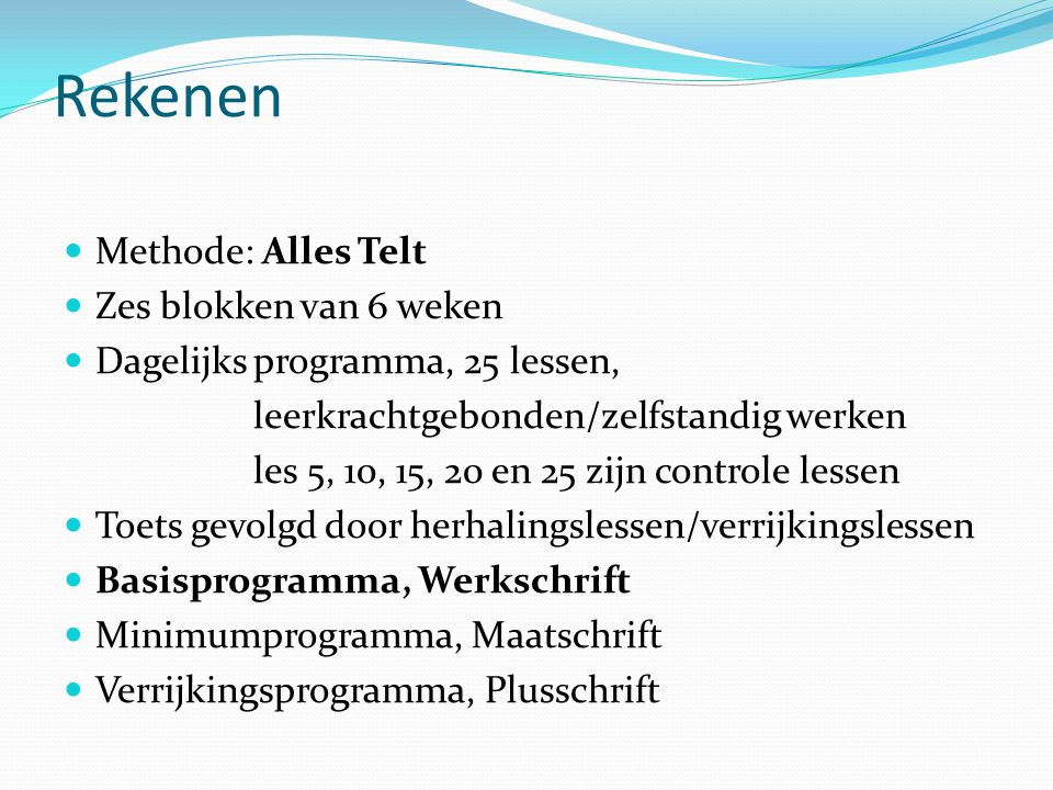 Rekenen  Methode: Alles Telt  Zes blokken van 6 weken  Dagelijks programma, 25 lessen, leerkrachtgebonden/zelfstandig werken les 5, 10, 15, 20 en 25 zijn controle lessen  Toets gevolgd door herhalingslessen/verrijkingslessen  Basisprogramma, Werkschrift  Minimumprogramma, Maatschrift  Verrijkingsprogramma, Plusschrift