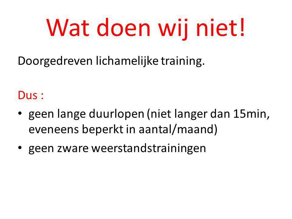 Wat doen wij niet! Doorgedreven lichamelijke training. Dus : • geen lange duurlopen (niet langer dan 15min, eveneens beperkt in aantal/maand) • geen z
