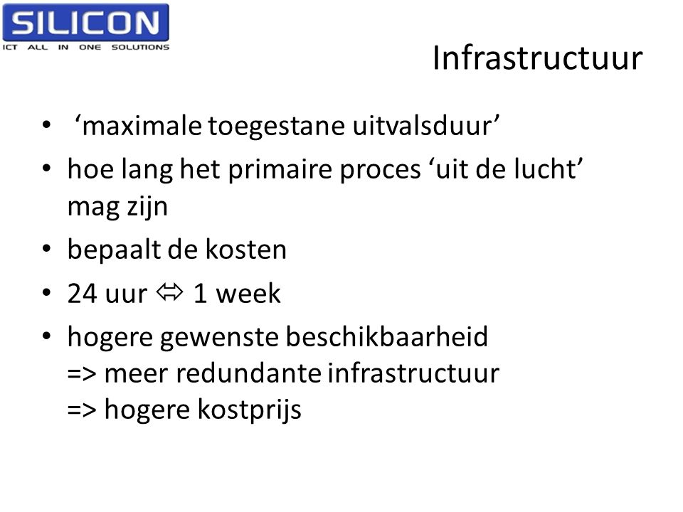 Infrastructuur • 'maximale toegestane uitvalsduur' • hoe lang het primaire proces 'uit de lucht' mag zijn • bepaalt de kosten • 24 uur  1 week • hoge