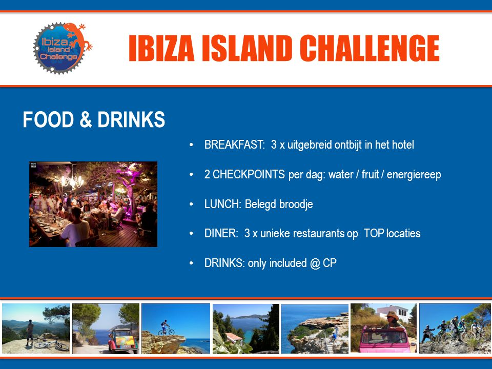 IBIZA ISLAND CHALLENGE FOOD & DRINKS • BREAKFAST: 3 x uitgebreid ontbijt in het hotel • 2 CHECKPOINTS per dag: water / fruit / energiereep • LUNCH: Belegd broodje • DINER: 3 x unieke restaurants op TOP locaties • DRINKS: only CP