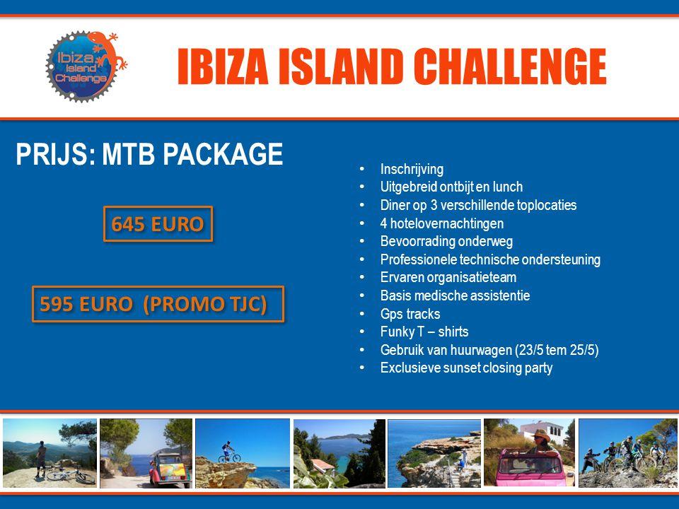 IBIZA ISLAND CHALLENGE PRIJS: MTB PACKAGE 595 EURO (PROMO TJC) 645 EURO • Inschrijving • Uitgebreid ontbijt en lunch • Diner op 3 verschillende toplocaties • 4 hotelovernachtingen • Bevoorrading onderweg • Professionele technische ondersteuning • Ervaren organisatieteam • Basis medische assistentie • Gps tracks • Funky T – shirts • Gebruik van huurwagen (23/5 tem 25/5) • Exclusieve sunset closing party