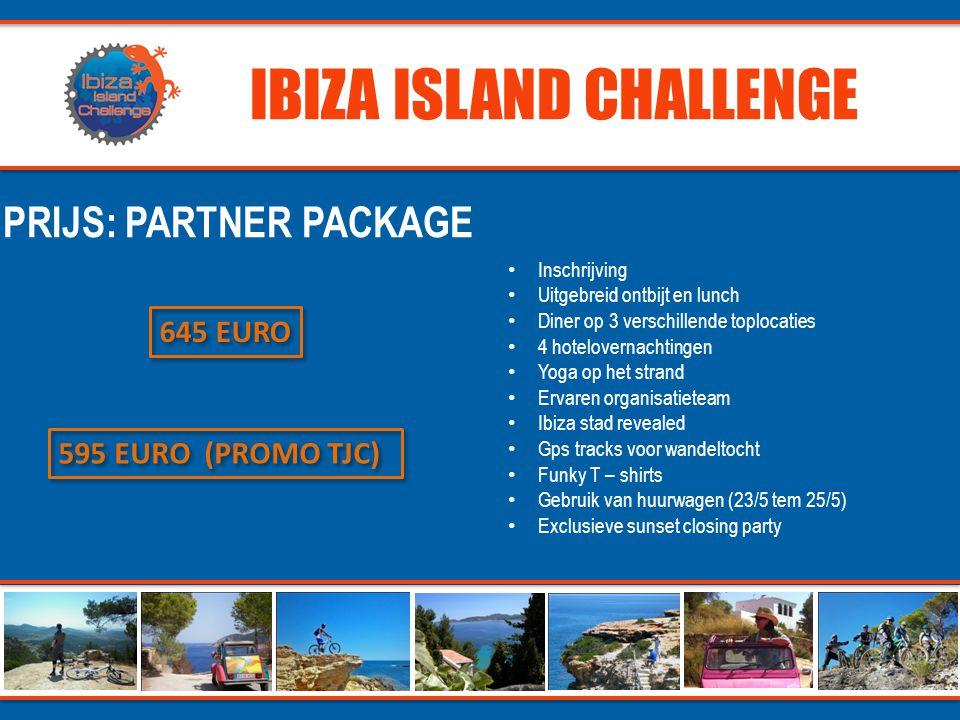 IBIZA ISLAND CHALLENGE PRIJS: PARTNER PACKAGE 645 EURO 595 EURO (PROMO TJC) • Inschrijving • Uitgebreid ontbijt en lunch • Diner op 3 verschillende toplocaties • 4 hotelovernachtingen • Yoga op het strand • Ervaren organisatieteam • Ibiza stad revealed • Gps tracks voor wandeltocht • Funky T – shirts • Gebruik van huurwagen (23/5 tem 25/5) • Exclusieve sunset closing party