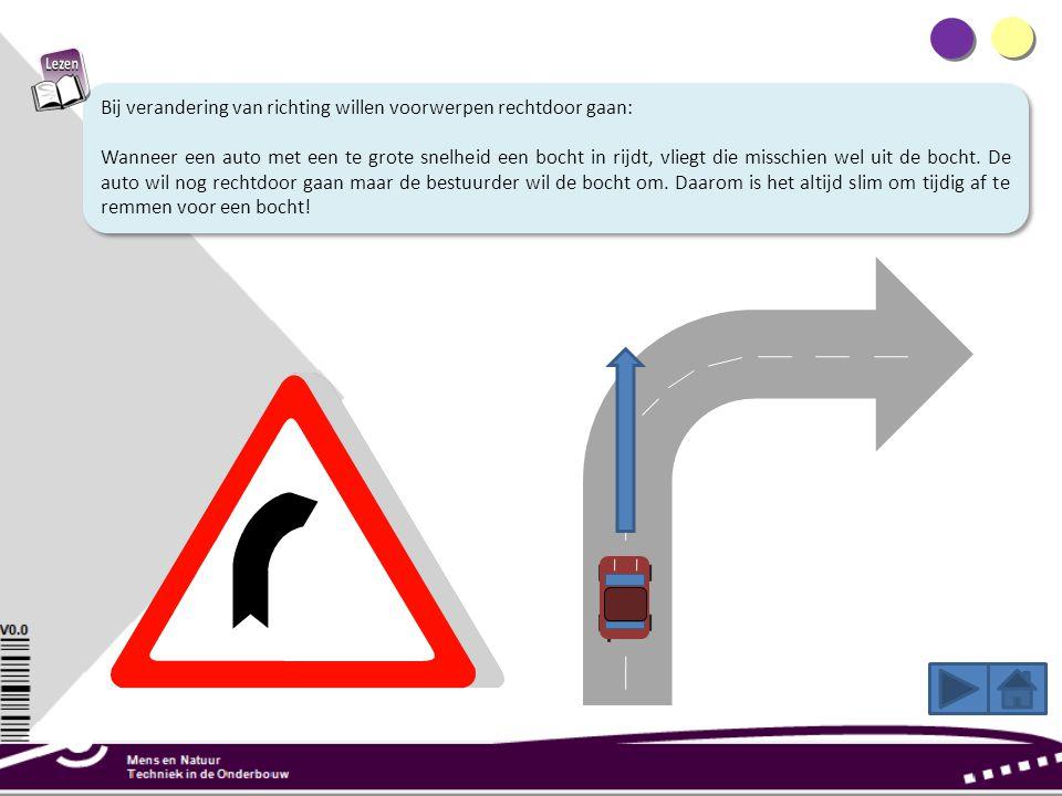 Bij verandering van richting willen voorwerpen rechtdoor gaan: Wanneer een auto met een te grote snelheid een bocht in rijdt, vliegt die misschien wel uit de bocht.