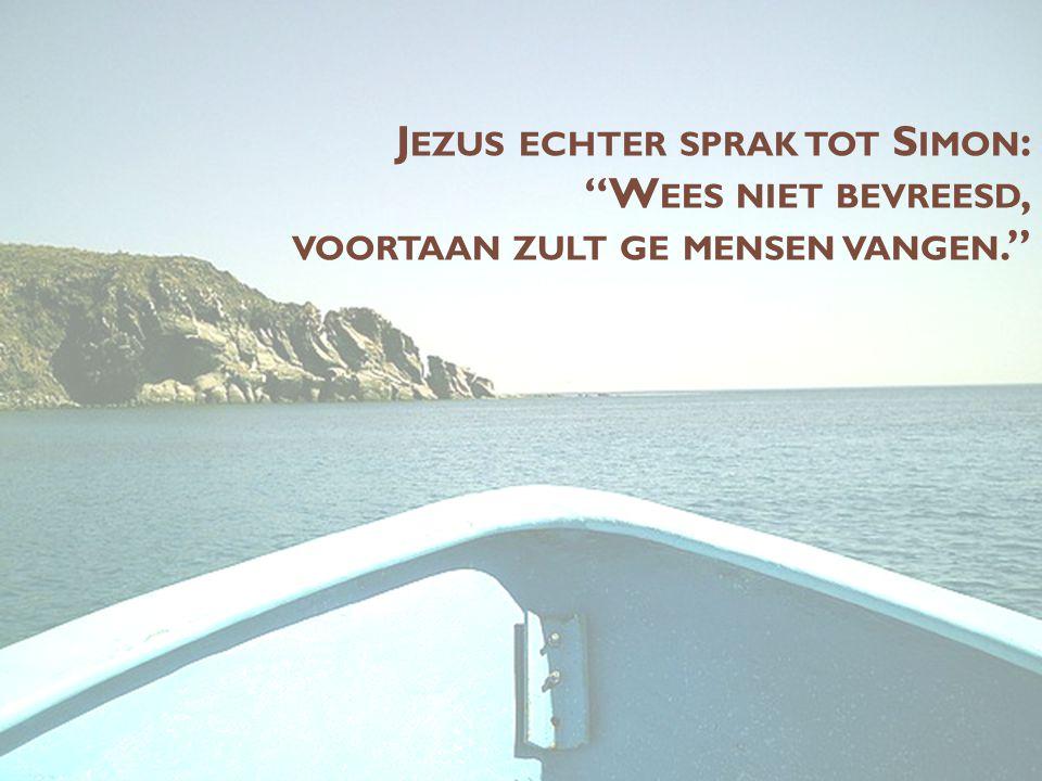 J EZUS ECHTER SPRAK TOT S IMON : W EES NIET BEVREESD, VOORTAAN ZULT GE MENSEN VANGEN.