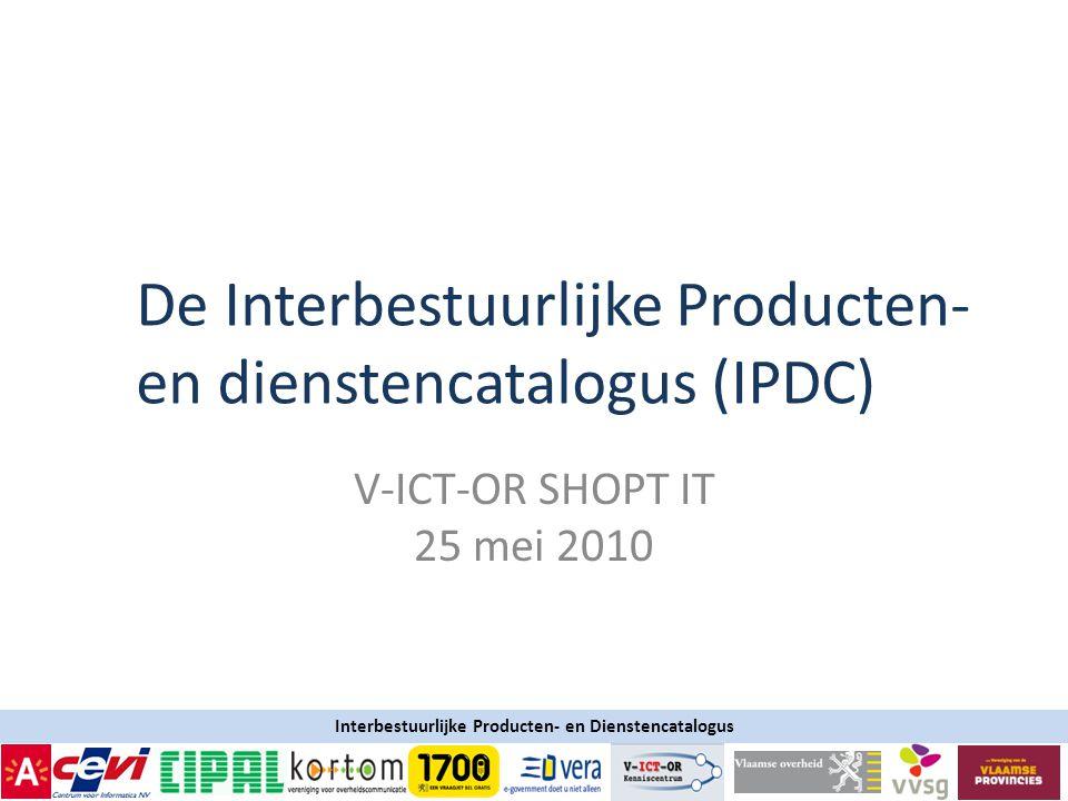Interbestuurlijke Producten- en Dienstencatalogus V-ICT-OR SHOPT IT 25 mei 2010 De Interbestuurlijke Producten- en dienstencatalogus (IPDC)