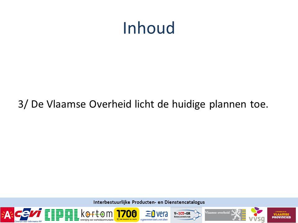 Interbestuurlijke Producten- en Dienstencatalogus Inhoud 3/ De Vlaamse Overheid licht de huidige plannen toe.