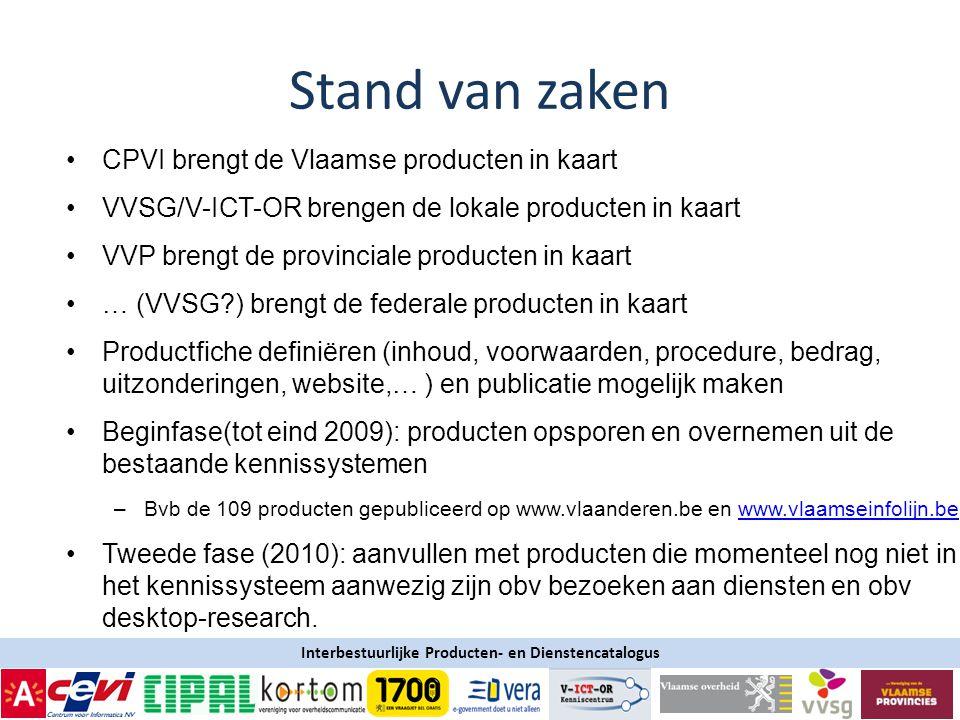 Interbestuurlijke Producten- en Dienstencatalogus •CPVI brengt de Vlaamse producten in kaart •VVSG/V-ICT-OR brengen de lokale producten in kaart •VVP brengt de provinciale producten in kaart •… (VVSG?) brengt de federale producten in kaart •Productfiche definiëren (inhoud, voorwaarden, procedure, bedrag, uitzonderingen, website,… ) en publicatie mogelijk maken •Beginfase(tot eind 2009): producten opsporen en overnemen uit de bestaande kennissystemen –Bvb de 109 producten gepubliceerd op www.vlaanderen.be en www.vlaamseinfolijn.bewww.vlaamseinfolijn.be •Tweede fase (2010): aanvullen met producten die momenteel nog niet in het kennissysteem aanwezig zijn obv bezoeken aan diensten en obv desktop-research.