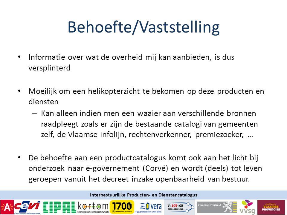 Interbestuurlijke Producten- en Dienstencatalogus Behoefte/Vaststelling • Informatie over wat de overheid mij kan aanbieden, is dus versplinterd • Moeilijk om een helikopterzicht te bekomen op deze producten en diensten – Kan alleen indien men een waaier aan verschillende bronnen raadpleegt zoals er zijn de bestaande catalogi van gemeenten zelf, de Vlaamse infolijn, rechtenverkenner, premiezoeker, … • De behoefte aan een productcatalogus komt ook aan het licht bij onderzoek naar e-governement (Corvé) en wordt (deels) tot leven geroepen vanuit het decreet inzake openbaarheid van bestuur.