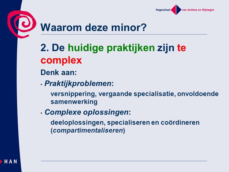 Waarom deze minor? 2. De huidige praktijken zijn te complex Denk aan: • Praktijkproblemen: versnippering, vergaande specialisatie, onvoldoende samenwe