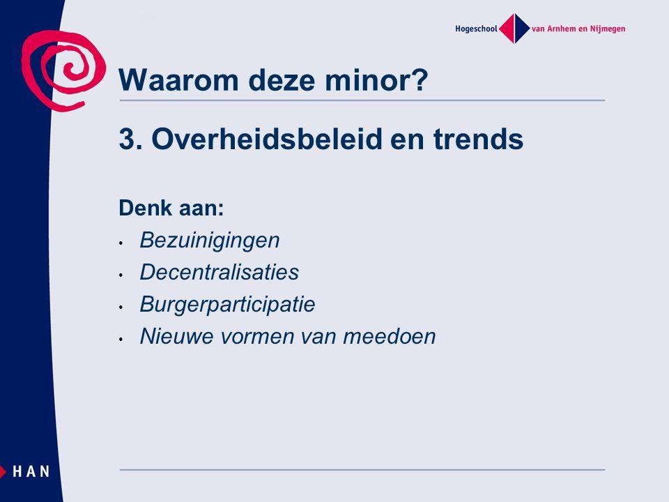 Waarom deze minor? 3. Overheidsbeleid en trends Denk aan: • Bezuinigingen • Decentralisaties • Burgerparticipatie • Nieuwe vormen van meedoen