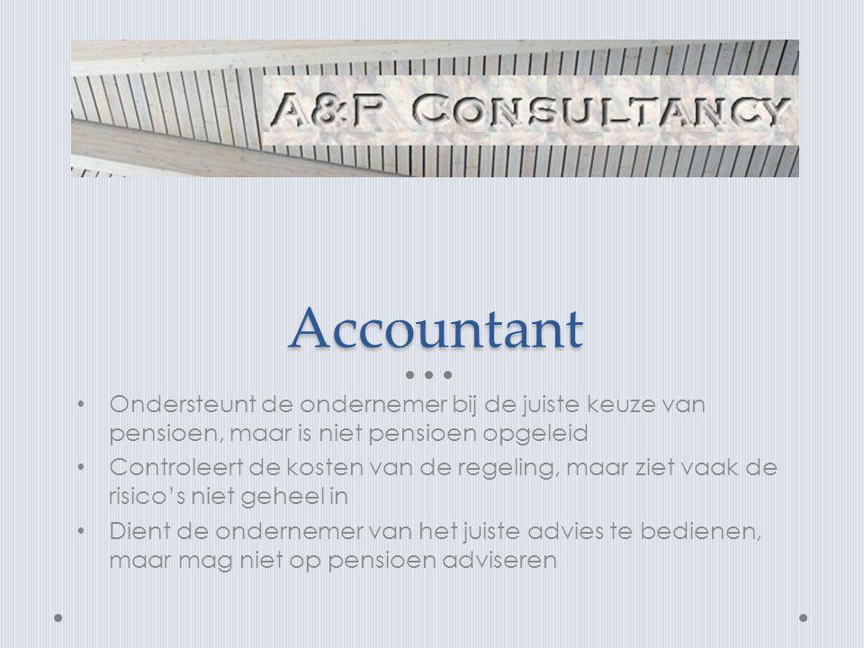 Accountant • Ondersteunt de ondernemer bij de juiste keuze van pensioen, maar is niet pensioen opgeleid • Controleert de kosten van de regeling, maar ziet vaak de risico's niet geheel in • Dient de ondernemer van het juiste advies te bedienen, maar mag niet op pensioen adviseren