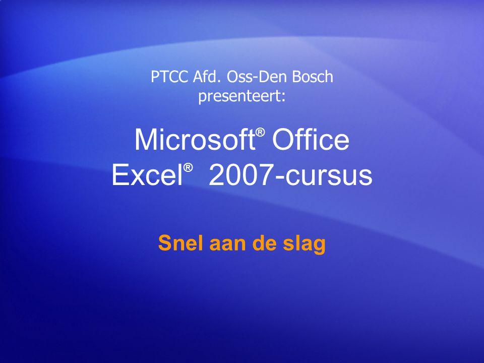 Microsoft ® Office Excel ® 2007-cursus Snel aan de slag PTCC Afd. Oss-Den Bosch presenteert:
