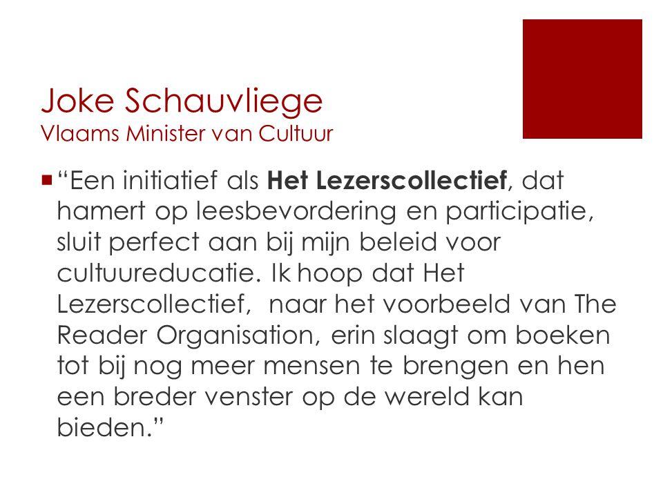 Joke Schauvliege Vlaams Minister van Cultuur  Een initiatief als Het Lezerscollectief, dat hamert op leesbevordering en participatie, sluit perfect aan bij mijn beleid voor cultuureducatie.