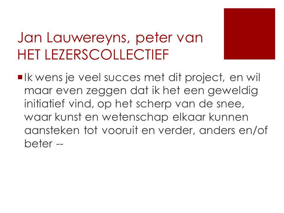 Jan Lauwereyns, peter van HET LEZERSCOLLECTIEF  Ik wens je veel succes met dit project, en wil maar even zeggen dat ik het een geweldig initiatief vind, op het scherp van de snee, waar kunst en wetenschap elkaar kunnen aansteken tot vooruit en verder, anders en/of beter --