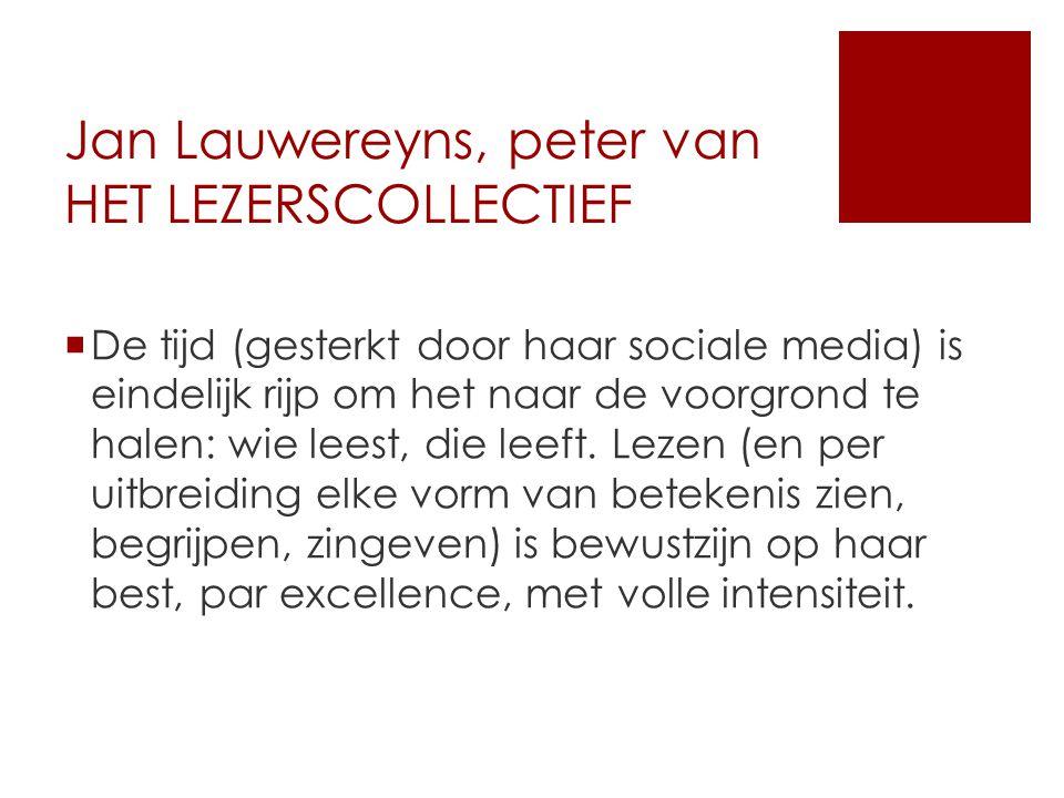 Jan Lauwereyns, peter van HET LEZERSCOLLECTIEF  De tijd (gesterkt door haar sociale media) is eindelijk rijp om het naar de voorgrond te halen: wie leest, die leeft.