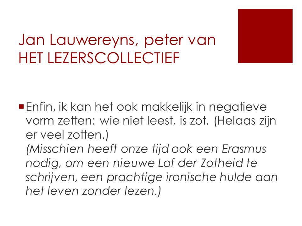 Jan Lauwereyns, peter van HET LEZERSCOLLECTIEF  Enfin, ik kan het ook makkelijk in negatieve vorm zetten: wie niet leest, is zot.