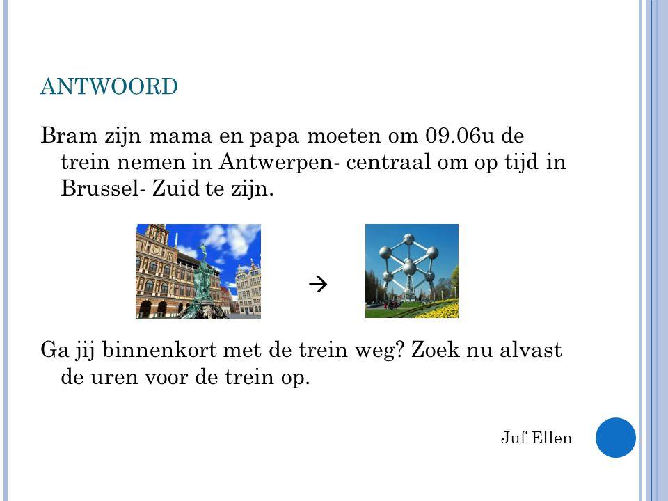 ANTWOORD Bram zijn mama en papa moeten om 09.06u de trein nemen in Antwerpen- centraal om op tijd in Brussel- Zuid te zijn.