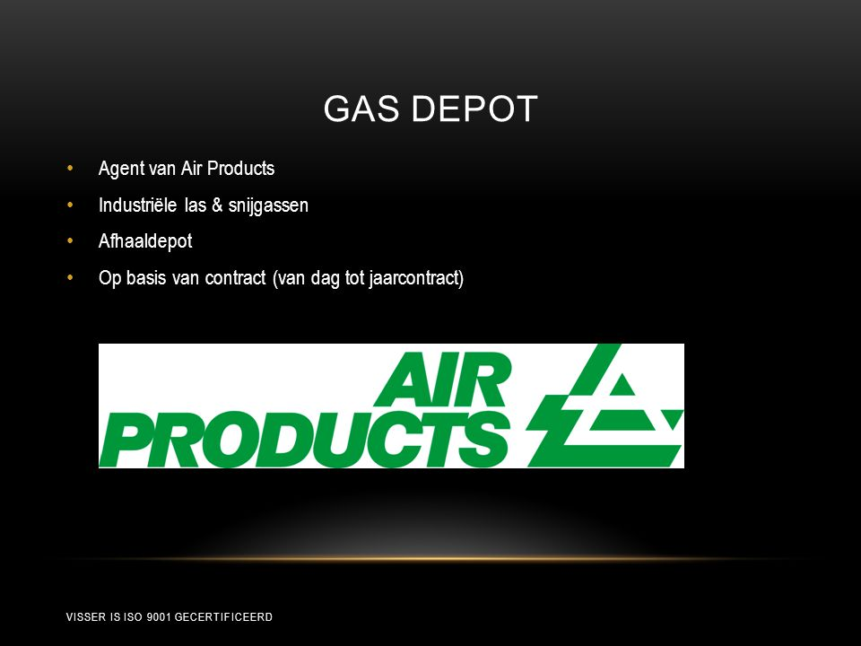 GAS DEPOT • Agent van Air Products • Industriële las & snijgassen • Afhaaldepot • Op basis van contract (van dag tot jaarcontract) VISSER IS ISO 9001 GECERTIFICEERD