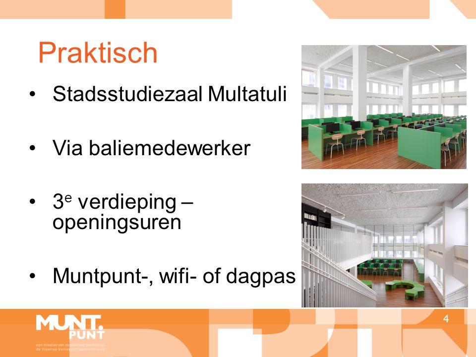 Praktisch 4 •Stadsstudiezaal Multatuli •Via baliemedewerker •3 e verdieping – openingsuren •Muntpunt-, wifi- of dagpas