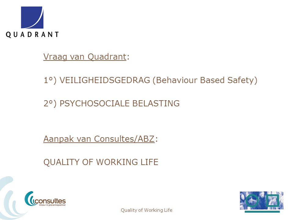 Quality of Working Life Vraag van Quadrant: 1°) VEILIGHEIDSGEDRAG (Behaviour Based Safety) 2°) PSYCHOSOCIALE BELASTING Aanpak van Consultes/ABZ: QUALI