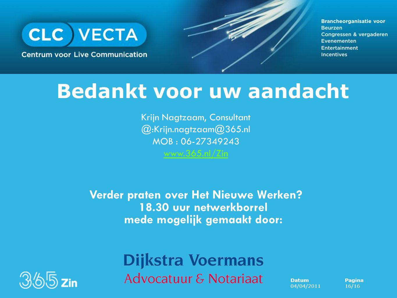 DatumPagina 04/04/201116/16 Bedankt voor uw aandacht Krijn Nagtzaam, Consultant @:Krijn.nagtzaam@365.nl MOB : 06-27349243 www.365.nl/Zin Presentatie morgen op www.clcvecta.nl Verder praten over Het Nieuwe Werken.