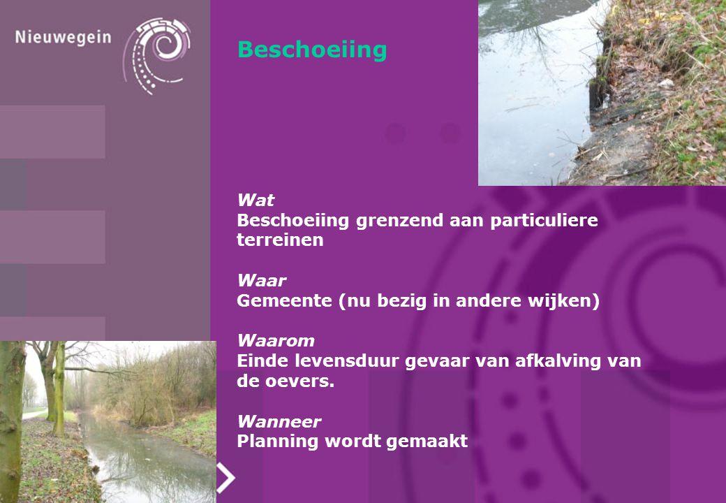 Beschoeiing Wat Beschoeiing grenzend aan particuliere terreinen Waar Gemeente (nu bezig in andere wijken) Waarom Einde levensduur gevaar van afkalving van de oevers.