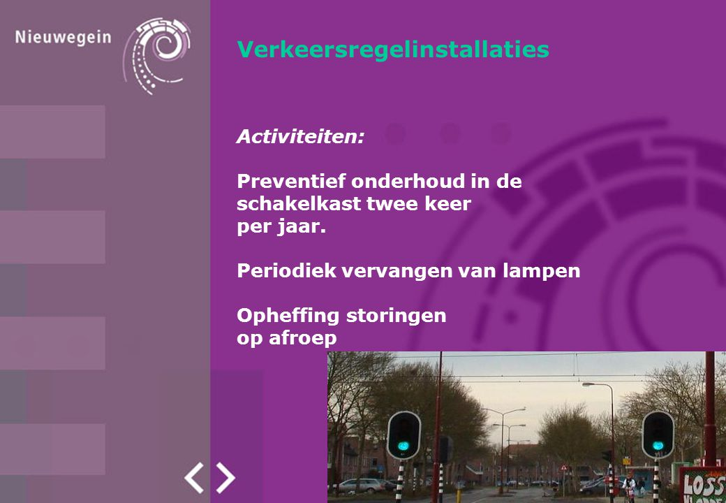 Verkeersregelinstallaties Activiteiten: Preventief onderhoud in de schakelkast twee keer per jaar. Periodiek vervangen van lampen Opheffing storingen