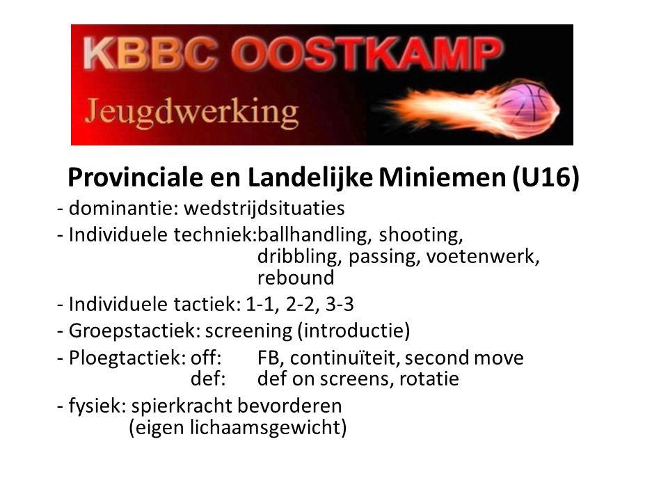 Provinciale en Landelijke Miniemen (U16) - dominantie: wedstrijdsituaties - Individuele techniek:ballhandling, shooting, dribbling, passing, voetenwerk, rebound - Individuele tactiek: 1-1, 2-2, 3-3 - Groepstactiek: screening (introductie) - Ploegtactiek:off: FB, continuïteit, second move def:def on screens, rotatie - fysiek: spierkracht bevorderen (eigen lichaamsgewicht)
